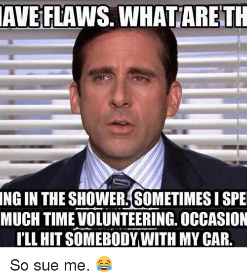 Memes, 🤖, and Car: AVE FLAWS. WHATTARETH  NGIN THE SHOWER SOMETIMES ISPE  MUCH TIME VOLUNTEERING, OCCASION  ILL HIT SOMEBODY WITH MY CAR. So sue me. 😂