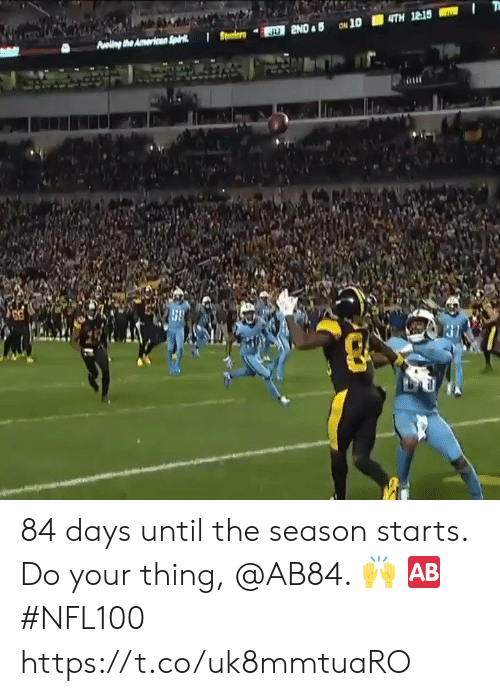 days until: Aveling the Americen Spk  JU 2ND B ON 10  4TH 12:15 84 days until the season starts.  Do your thing, @AB84. 🙌 🆎 #NFL100 https://t.co/uk8mmtuaRO