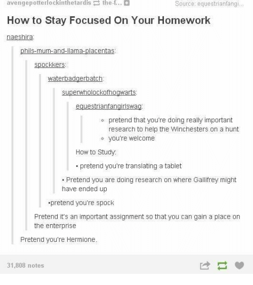 Spock: avengepotterlockinthetardis the f..  How to Stay Focused On Your Homework  naeshira  Source: equestrianfangi  phils-mum-and-llama-placentas  spockkers  superwholockofhogwarts  equestrianfangirlswag  o pretend that you're doing really important  research to help the Winchesters on a hunt  o you're welcome  How to Study  pretend you're translating a tablet  .Pretend you are doing research on where Gallifrey might  have ended up  pretend you're spock  Pretend it's an important assignment so that you can gain a place on  the enterprise  Pretend you're Hermione  31,808 notes