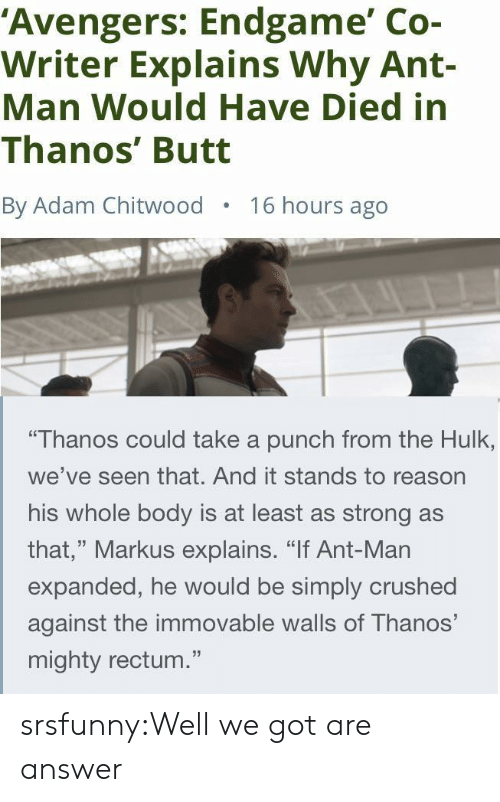 """crushed: 'Avengers: Endgame' Co-  Writer Explains Why Ant-  Man Would Have Died in  Thanos' Butt  By Adam Chitwood  16 hours ago  """"Thanos could take a punch from the Hulk,  we've seen that. And it stands to reason  his whole body is at least as strong as  that,"""" Markus explains. """"If Ant-Man  expanded, he would be simply crushed  against the immovable walls of Thanos'  mighty rectum."""" srsfunny:Well we got are answer"""