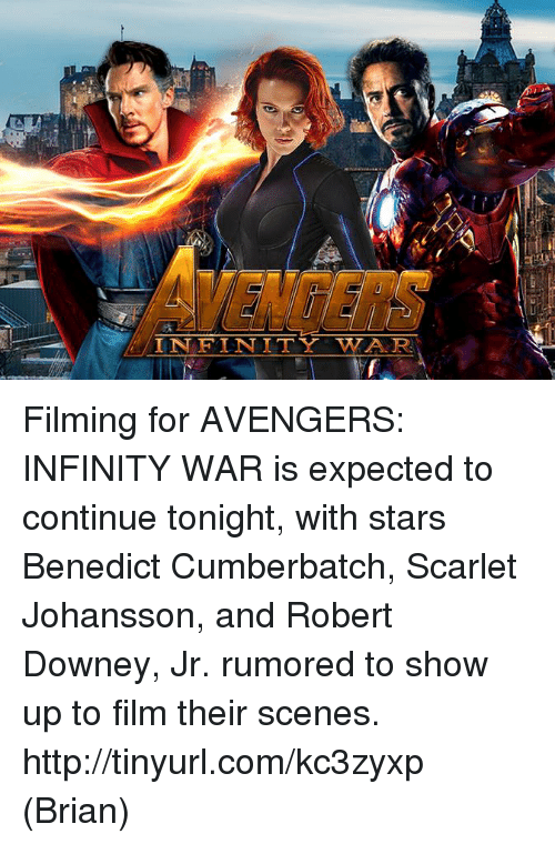 Tinyurl: AVENGERS Filming for AVENGERS: INFINITY WAR is expected to continue tonight, with stars Benedict Cumberbatch, Scarlet Johansson, and Robert Downey, Jr. rumored to show up to film their scenes. http://tinyurl.com/kc3zyxp  (Brian)