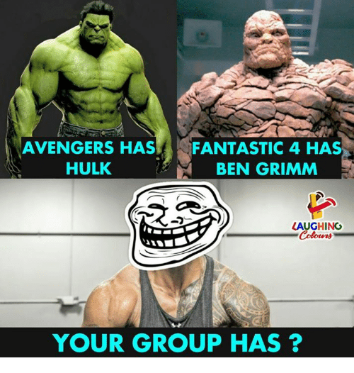 grimm: AVENGERS HAS  HULK  FANTASTIC 4 HAS  BEN GRIMM  LAUGHING  YOUR GROUP HAS ?