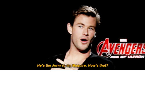 Maguire: AVENGERS  He's the Jerry to my Maguire. How's that?