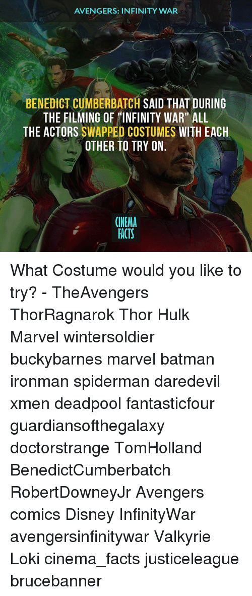 """Benedicted: AVENGERS: INFINITY WAR  BENEDICT CUMBERBATCH SAID THAT DURING  THE FILMING OF INFINITY WAR"""" ALL  THE ACTORS SWAPPED COSTUMES WITH EACH  OTHER TO TRY ON  CINEMA  FACTS What Costume would you like to try? - TheAvengers ThorRagnarok Thor Hulk Marvel wintersoldier buckybarnes marvel batman ironman spiderman daredevil xmen deadpool fantasticfour guardiansofthegalaxy doctorstrange TomHolland BenedictCumberbatch RobertDowneyJr Avengers comics Disney InfinityWar avengersinfinitywar Valkyrie Loki cinema_facts justiceleague brucebanner"""