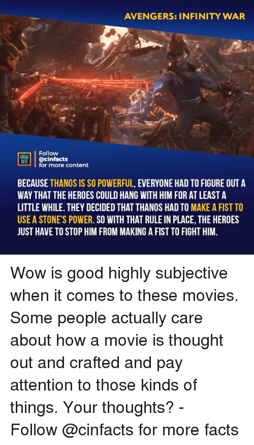 Facts, Memes, and Movies: AVENGERS: INFINITY WAR  Follow  ONENA  MİS! | @cinfacts  for more content  BECAUSE THANOS IS SO POWERFUL, EVERYONE HAD TO FIGURE OUT A  WAY THAT THE HEROES COULD HANG WITH HIM FOR AT LEAST A  LITTLE WHILE. THEY DECIDED THAT THANOS HAD TO MAKE A FIST TO  USE A STONE'S POWER. SO WITH THAT RULE IN PLACE, THE HEROES  JUST HAVE TO STOP HIM FROM MAKING A FIST TO FIGHT HIM. Wow is good highly subjective when it comes to these movies. Some people actually care about how a movie is thought out and crafted and pay attention to those kinds of things. Your thoughts?⠀ -⠀ Follow @cinfacts for more facts