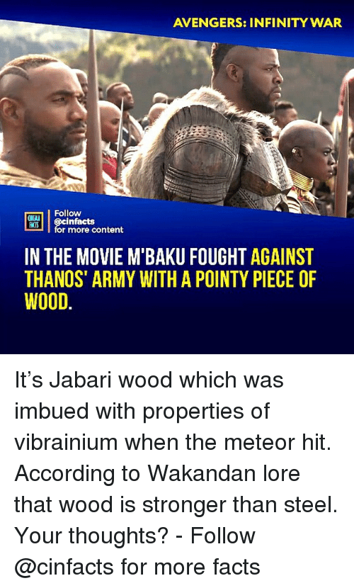 meteor: AVENGERS: INFINITY WAR  Follow  ONLN  RTİ | @cinfacts  HATS  for more content  IN THE MOVIE M BAKU FOUGHT AGAINST  THANOS' ARMY WITH A POINTY PIECE OF  WOOD. It's Jabari wood which was imbued with properties of vibrainium when the meteor hit. According to Wakandan lore that wood is stronger than steel. Your thoughts?⠀ -⠀⠀ Follow @cinfacts for more facts