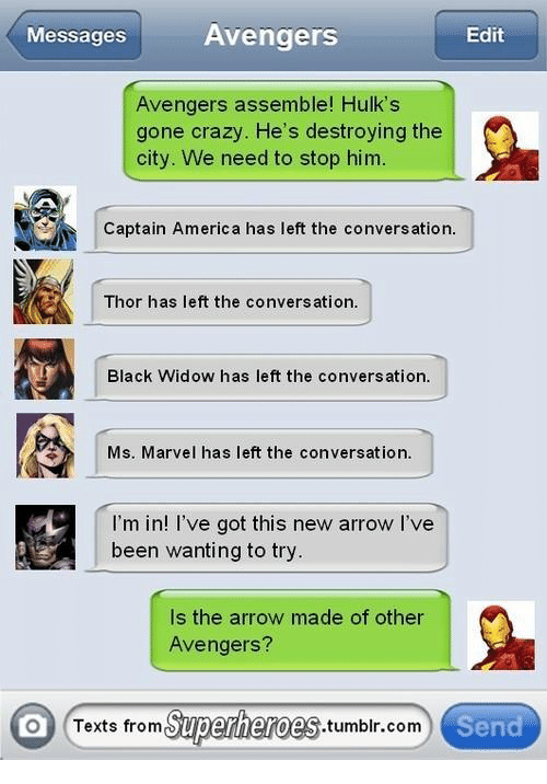 Texts From Superheros: Avengers  Messages  Edit  Avengers assemble! Hulk's  gone crazy. He's destroying the  city. We need to stop him.  Captain America has left the conversation  Thor has left the conversation.  Black Widow has left the conversation.  Ms. Marvel has left the conversation.  I'm in! I've got this new arrow I've  been wanting to try  Is the arrow made of other  Avengers?  O Texts from  Superheroes  .tumblr com  Send