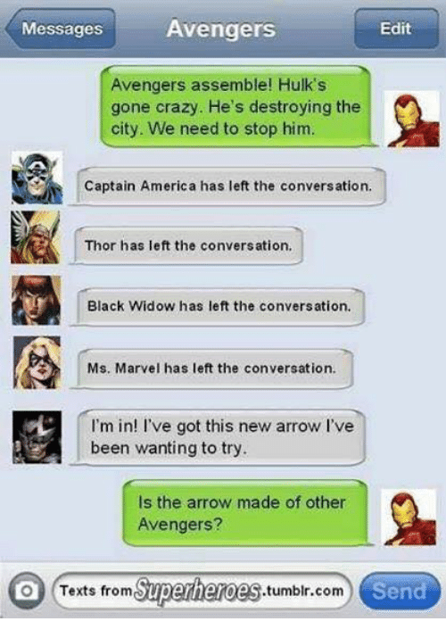 Texts From Superheros: Avengers  Messages  Edit  Avengers assemble! Hulk's  gone crazy. He's destroying the  city. We need to stop him.  Captain America has left the conversation.  Thor has left the conversation,  r Black Widow has left the conversation.  Ms. Marvel has left the conversation.  I'm in  ve got this new arrow I've  been wanting to try.  Is the arrow made of other  Avengers?  on Texts from  Superheroes  tumblr com  Send