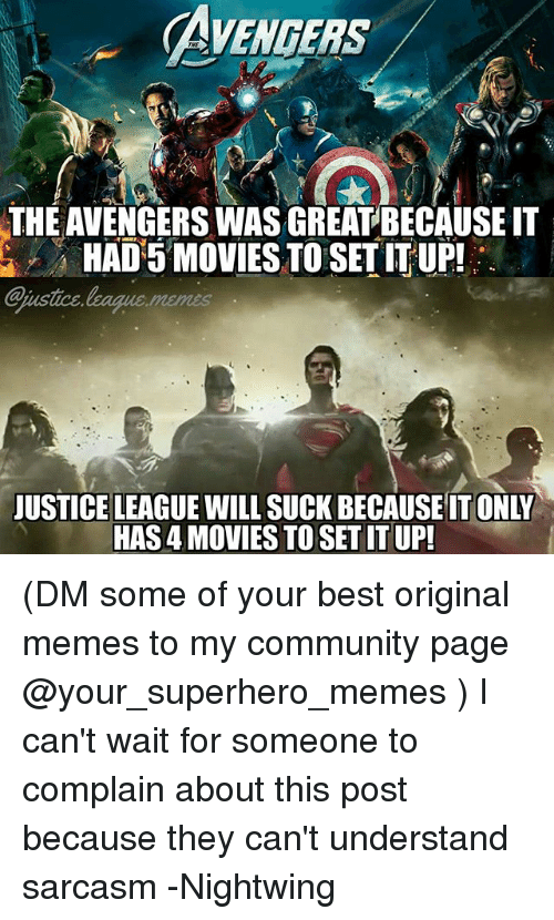 Superhero Memes: AVENGERS  THE AVENGERS WAS GREATBECAUSE IT  HAD 5 MOVIES TO SET IT UP!  ajustice  justce.league.memes  JUSTICE LEAGUE WILL SUCK BECAUSE IT ONLY  HAS 4 MOVIES TO SET IT UP (DM some of your best original memes to my community page @your_superhero_memes ) I can't wait for someone to complain about this post because they can't understand sarcasm -Nightwing