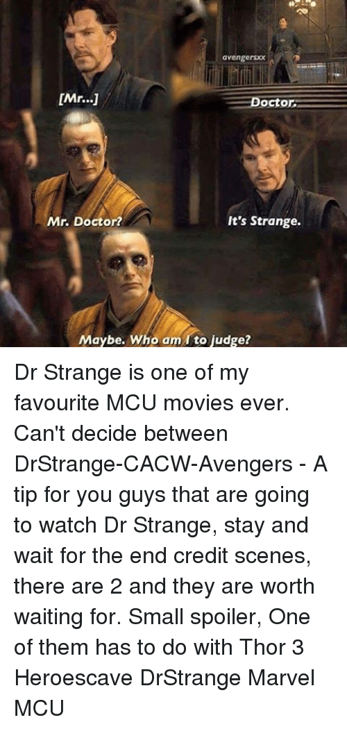 🤖: avengersOOX  [Mr...]  Doctor  It's Strange.  Mr. Doctor?  Maybe, Who am rto judge? Dr Strange is one of my favourite MCU movies ever. Can't decide between DrStrange-CACW-Avengers - A tip for you guys that are going to watch Dr Strange, stay and wait for the end credit scenes, there are 2 and they are worth waiting for. Small spoiler, One of them has to do with Thor 3 Heroescave DrStrange Marvel MCU