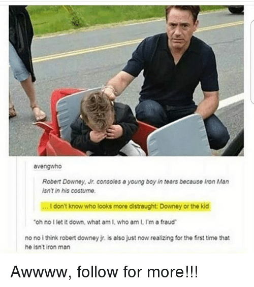 Iron Man, Memes, and Robert Downey Jr.: avengwho  Robert Downey, Jr. consoles a young boy in tears because Iron Man  isnt in his costume  .. I don't know who looks more distraught: Downey or the kid  oh no I let it down, what am I, who am I. I'm a fraud  no no i think robert downey jr. is also just now realizing for the first time that  he isn't iron man Awwww, follow for more!!!