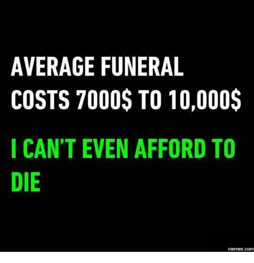 memes: AVERAGE FUNERAL  COSTS 7000$ TO 10,000$  I CAN'T EVEN AFFORD TO  DIE  memes.COM