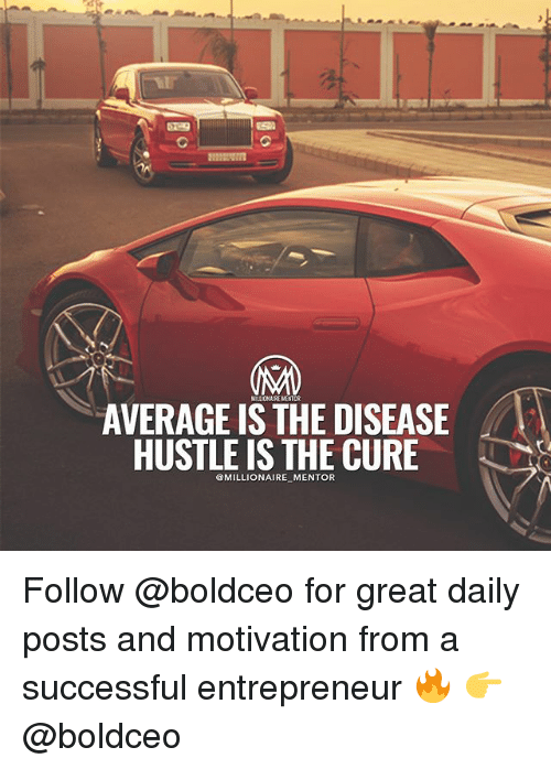 Memes, Entrepreneur, and 🤖: AVERAGE IS THE DISEASE  HUSTLE IS THE CURIE  MILLIONAIRE MENTOR  @MILLIONAIRE MENTOR Follow @boldceo for great daily posts and motivation from a successful entrepreneur 🔥 👉 @boldceo