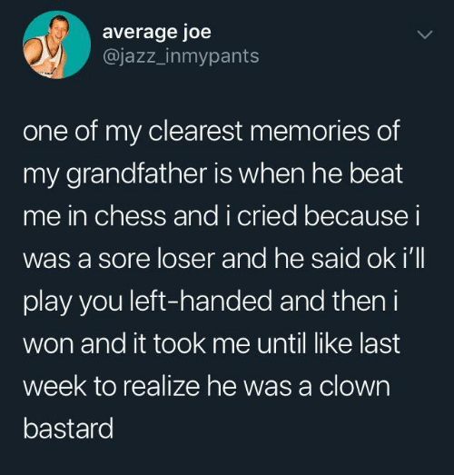 Andi: average joe  @jazz_inmypants  one of my clearest memories of  my grandfather is when he beat  me in chess andi cried becausei  was a sore loser and he said ok i'll  play you left-handed and then i  won and it took me until like last  week to realize he was a clown  bastard