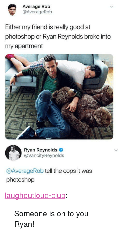 """Club, Photoshop, and Tumblr: Average Rob  @AverageRob  Either my friend is really good at  photoshop or Ryan Reynolds broke into  my apartment  Ryan Reynolds  @VancityReynolds  @AverageRob tell the cops it was  photoshop <p><a href=""""http://laughoutloud-club.tumblr.com/post/172992259077/someone-is-on-to-you-ryan"""" class=""""tumblr_blog"""">laughoutloud-club</a>:</p>  <blockquote><p>Someone is on to you Ryan!</p></blockquote>"""