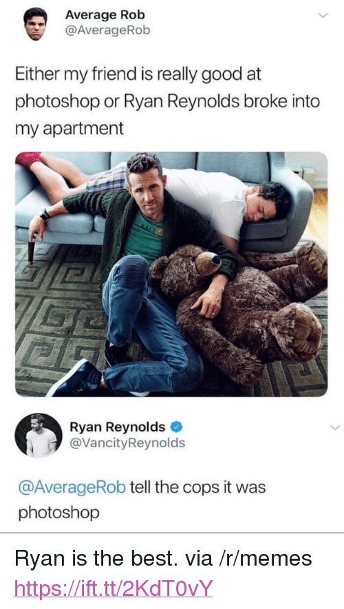 """Memes, Photoshop, and Ryan Reynolds: Average Rob  @AverageRob  Either my friend is really good at  photoshop or Ryan Reynolds broke into  my apartment  Ryan Reynolds  @VancityReynolds  @AverageRob tell the cops it was  photoshop <p>Ryan is the best. via /r/memes <a href=""""https://ift.tt/2KdT0vY"""">https://ift.tt/2KdT0vY</a></p>"""