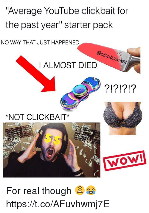 "Not Clickbait: ""Average YouTube clickbait for  the past year"" starter pack  NO WAY THAT JUST HAPPENED  ch  utpocker  I ALMOST DIED  NOT CLICKBAIT  Chd  WOW! For real though 😩😂 https://t.co/AFuvhwmj7E"