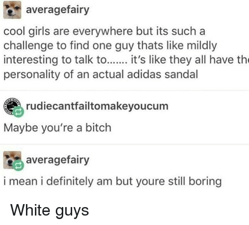 white guys: averagefairy  cool girls are everywhere but its such a  challenge to find one guy thats like mildly  interesting to talk to it's like they all have th  personality of an actual adidas sandal  rudiecantfailtomakeyoucum  Maybe you're a bitch  averagefairy  i mean i definitely am but youre still boring White guys