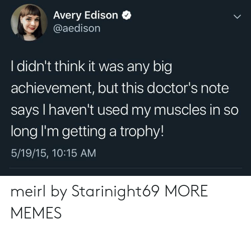 avery: Avery Edison  @aedison  I didn't think it was any big  achievement, but this doctor's note  says I haven't used my muscles in so  long I'm getting a trophy!  5/19/15, 10:15 AM meirl by Starinight69 MORE MEMES