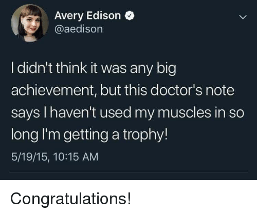 Edison: Avery Edison  @aedisorn  I didn't think it was any big  achievement, but this doctor's note  says I haven't used my muscles in so  long I'm getting a trophy!  5/19/15, 10:15 AM Congratulations!