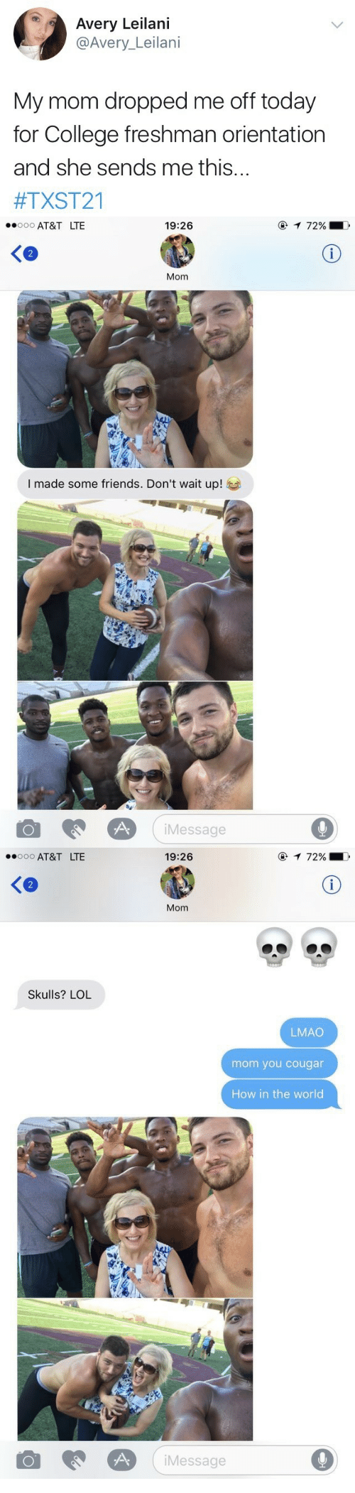 college freshman: Avery Leilani  @Avery_Leilani  My mom dropped me off today  for College freshman orientation  and she sends me this...  #TXST21   AT&T LTE  19:26  2  Mom  I made some friends. Don't wait up!  iMessage  9   AT&T LTE  19:26  Ke  Mom  Skulls? LOL  LMAO  mom you cougar  How in the world  Message  9