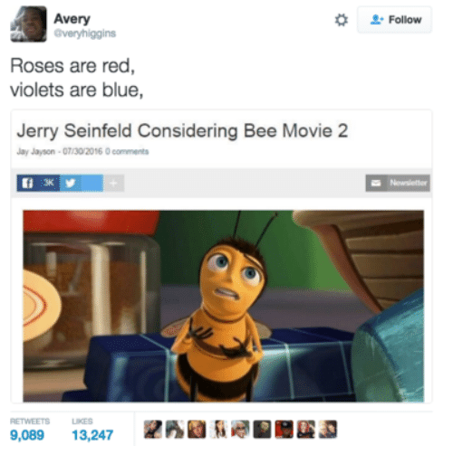 Red Violets Are: Avery  @veryhiggins  Follow  Roses are red  violets are blue,  Jerry Seinfeld Considering Bee Movie 2  Jay Jayson-07/30/2016 0 comments  Newsletter  3K  RETWEETS  LIKES  9,089  13,247