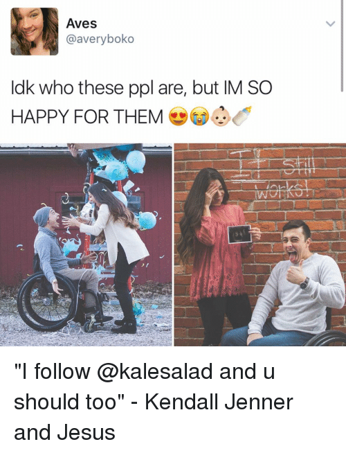 """kendal: Aves  @avery boko  ldk who these ppl are, but IM SO  HAPPY FOR THEM """"I follow @kalesalad and u should too"""" - Kendall Jenner and Jesus"""