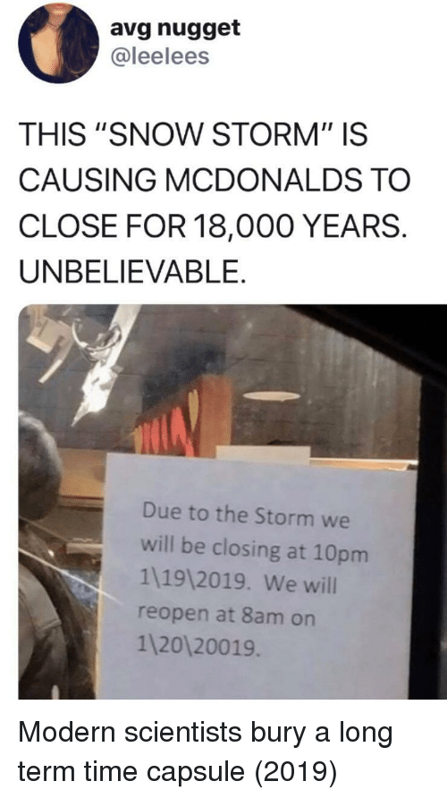 """avg: avg nugget  @leelees  THIS """"SNOW STORM"""" IS  CAUSING MCDONALDS TO  CLOSE FOR 18,000 YEARS.  UNBELIEVABLE.  Due to the Storm we  will be closing at 10pm  1119 2019. We will  reopen at 8am on  1 20120019 Modern scientists bury a long term time capsule (2019)"""