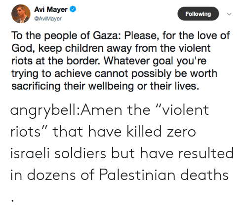 "palestinian: Avi Mayer  Following  @AviMayer  To the people of Gaza: Please, for the love of  God, keep children away from the violent  riots at the border. Whatever goal you're  trying to achieve cannot possibly be worth  sacrificing their wellbeing or their lives angrybell:Amen the ""violent riots"" that have killed zero israeli soldiers but have resulted in dozens of Palestinian deaths ."