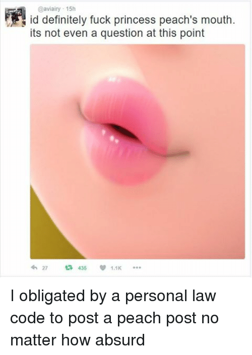 Princesses Peach: @aviairy 15h  id definitely fuck princess peach's mouth.  its not even a question at this point  27  435  1.1K I obligated by a personal law code to post a peach post no matter how absurd