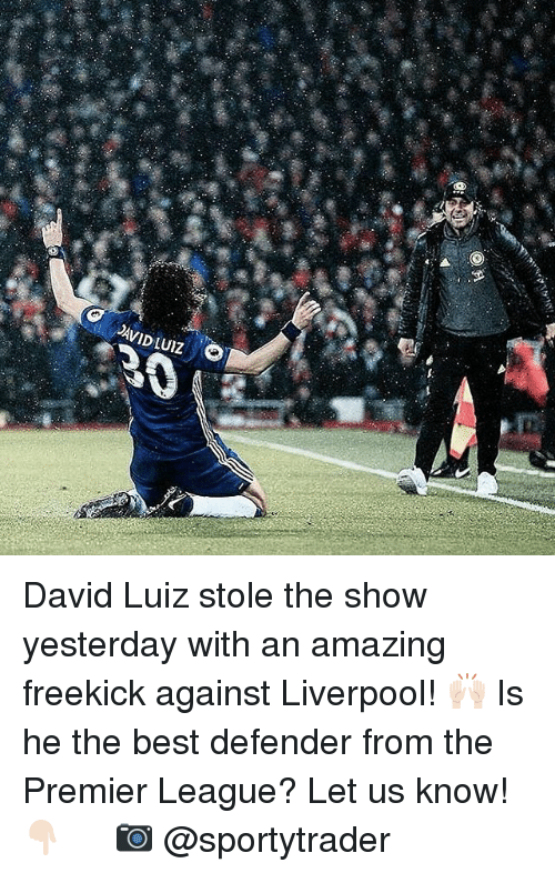 stole the show: ,AVID LUIZ David Luiz stole the show yesterday with an amazing freekick against Liverpool! 🙌🏻 Is he the best defender from the Premier League? Let us know! 👇🏻 ⠀ ⠀ 📷 @sportytrader