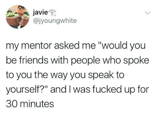 "Friends, Who, and Speak: avieR  @jyoungwhite  my mentor asked me ""would you  be friends with people who spoke  to you the way you speak to  yourself?"" and I was fucked up for  30 minutes"