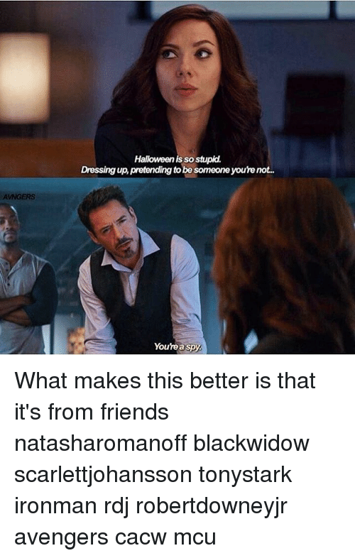Friends, Halloween, and Memes: AVNGERS  Halloween is so stupid.  Dressing up pretending tobe someone yourenot.  Youre a spy What makes this better is that it's from friends natasharomanoff blackwidow scarlettjohansson tonystark ironman rdj robertdowneyjr avengers cacw mcu