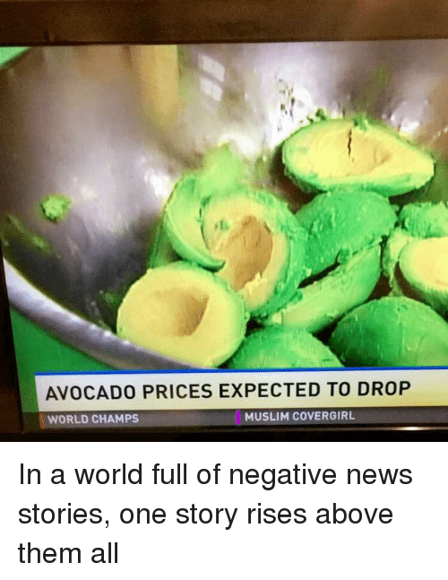 Muslim, News, and Avocado: AVOCADO PRICES EXPECTED TO DROP  MUSLIM COVERGIRL  WORLD CHAMPS In a world full of negative news stories, one story rises above them all