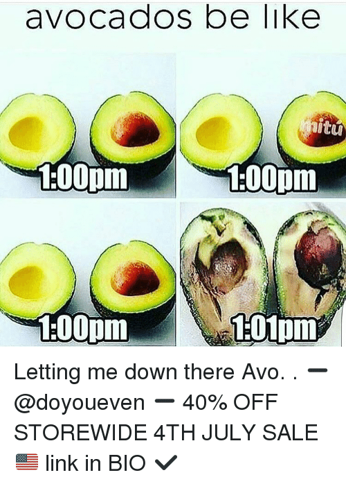 Be Like, Gym, and Avocado: avocados be like  100pm  1-00pm  1:00pm  1:01pm Letting me down there Avo. . ➖ @doyoueven ➖ 40% OFF STOREWIDE 4TH JULY SALE 🇺🇸 link in BIO ✔️