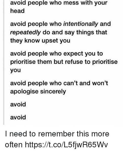 Head, Sincerely, and Girl Memes: avoid people who mess with your  head  avoid people who intentionally and  repeatedly do and say things that  they know upset you  avoid people who expect you to  prioritise them but refuse to prioritise  you  avoid people who can't and won't  apologise sincerely  avoid  avoid I need to remember this more often https://t.co/L5fjwR65Wv