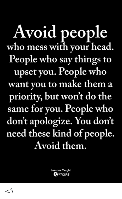 Priority: Avoid people  who mess with your head.  People who say things to  upset you. People who  want you to make them a  priority, but won't do the  same for you. People who  don't apologize. You don't  need these kind of people.  Avoid them.  Lessons Taught  ByLIFE <3