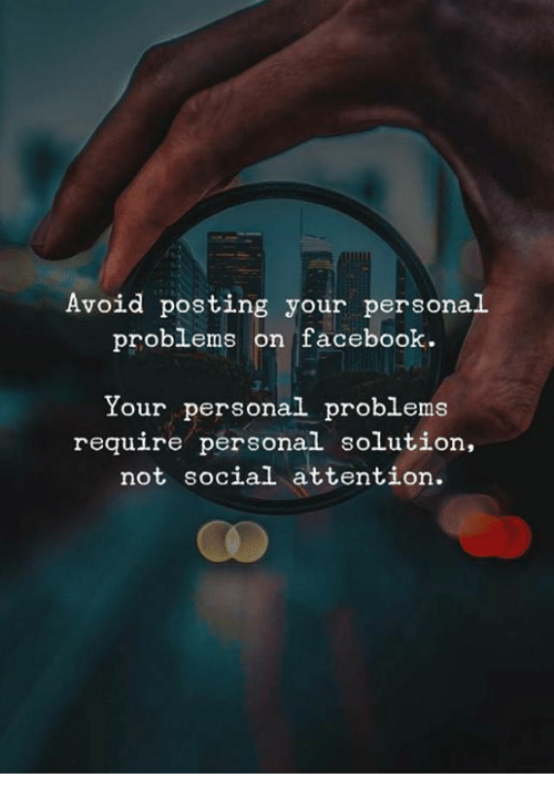 Facebook, Personal, and Social: Avoid posting your personal  problems on facebook.  Your personal problems  require personal solution  not social attention.