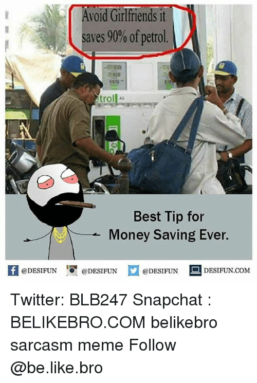 Be Like, Meme, and Memes: Avold Girlfriends it  saves 90% ofpetrol.  5822  troll  0)  Best Tip for  Money Saving Ever.  RI @DESIFUN 증 @DESIFUN口@DESIFUN-DESIFUN.COM Twitter: BLB247 Snapchat : BELIKEBRO.COM belikebro sarcasm meme Follow @be.like.bro