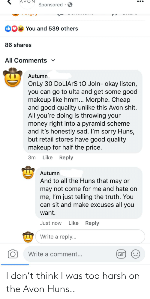 Morphe: AVON  Sponsored  You and 539 others  86 shares  All Comments v  Autumn  Only 30 DOLIARS tO Joln- okay listen,  you can go to ulta and get some good  makeup like hmm... Morphe. Cheap  and good quality unlike this Avon shit.  All you're doing is throwing your  money right into a pyramid scheme  and it's honestly sad. I'm sorry Huns,  but retail stores have good quality  makeup for half the price.  Like Reply  3m  Autumn  And to all the Huns that may or  may not come for me and hate on  me, I'm just telling the truth. You  can sit and make excuses all you  want.  Like Reply  Just now  Write a reply...  Write a comment...  GIF I don't think I was too harsh on the Avon Huns..