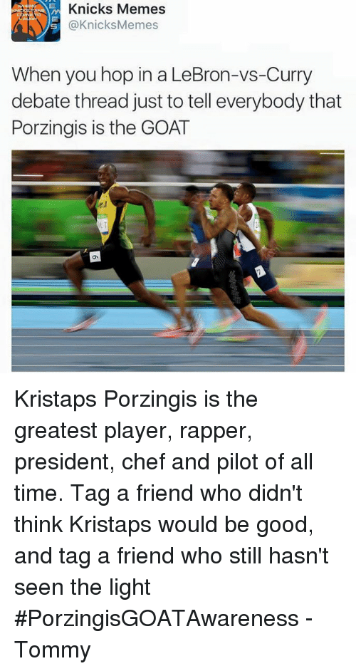 Knicks Memes: AVS G @Knicks Memes  When you hop in a LeBron-vs-Curry  debate thread just to tell everybody that  Porzingis is the GOAT Kristaps Porzingis is the greatest player, rapper, president, chef and pilot of all time. Tag a friend who didn't think Kristaps would be good, and tag a friend who still hasn't seen the light #PorzingisGOATAwareness  -Tommy