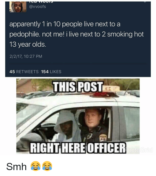 Pedophilic: (avvoofs  apparently 1 in 10 people live next to a  pedophile. not me! i live next to 2 smoking hot  13 year olds  2/2/17, 10:27 PM  45  RETWEETS 154  LIKES  THIS POST  RIGHT HEREOFFICER  hoto Smh 😂😂