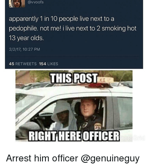 Pedophilic: (avvoofs  apparently 1 in 10 people live next to a  pedophile. not me! i live next to 2 smoking hot  13 year olds.  2/2/17, 10:27 PM  45  RETWEETS  154  LIKES  THIS POST  RIGHT HERE OFFICER  hoto Arrest him officer @genuineguy