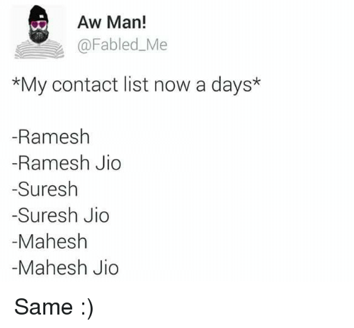 fables: Aw Man!  Fabled Me  *My contact list now a days*  -Ramesh  -Ramesh Jio  Suresh  -Suresh Jio  Mahesh  Mahesh Jio Same :)