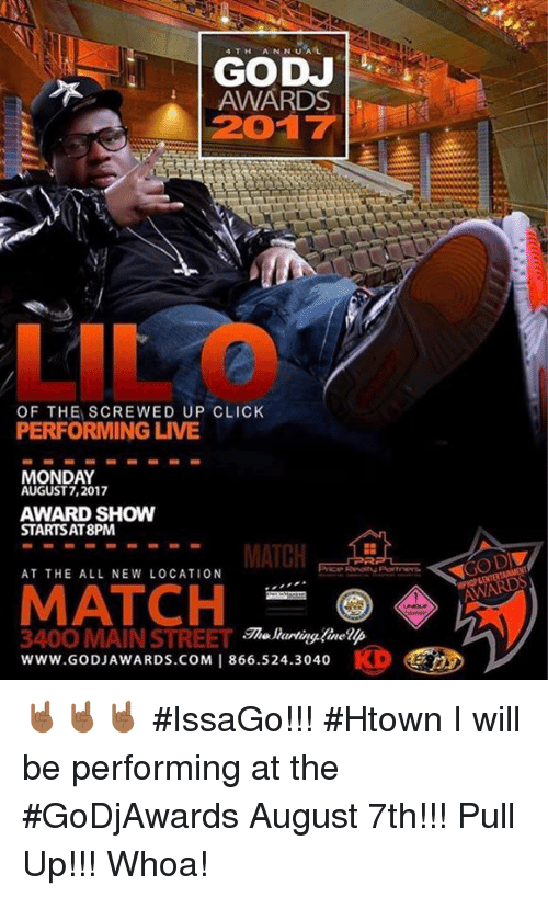 screwed up click: AWARDS  2017  yi  LIL O  OF THE SCREWED UP CLICK  PERFORMING LIVE  MONDAY  AUGUST 7,2017  AWARD SHOW  STARTSAT8PM  MATCH  AT THE ALL NEW LOCATION  MATCH  he lartingfinelp  3400 MAIN STREET  www.GODJAWARDS.COM 1866.524.3040  @CD 🤘🏾🤘🏾🤘🏾 #IssaGo!!! #Htown I will be performing at the #GoDjAwards August 7th!!! Pull Up!!! Whoa!