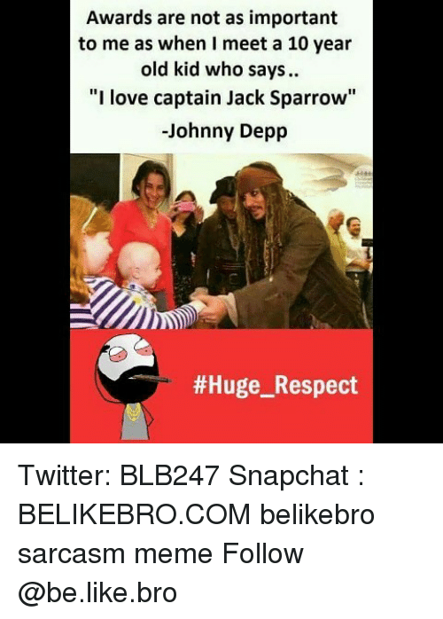 """Importanter: Awards are not as important  to me as when I meet a 10 year  old kid who says.  """"I love captain Jack Sparrow""""  -Johnny Depp  Twitter: BLB247 Snapchat : BELIKEBRO.COM belikebro sarcasm meme Follow @be.like.bro"""