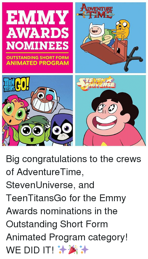 emmy awards: AWARDS  NOMINEES  OUTSTANDING SHORT FORM  ANIMATED PROGRAM  TEVE  NIVERSE Big congratulations to the crews of AdventureTime, StevenUniverse, and TeenTitansGo for the Emmy Awards nominations in the Outstanding Short Form Animated Program category! WE DID IT! ✨🎉✨