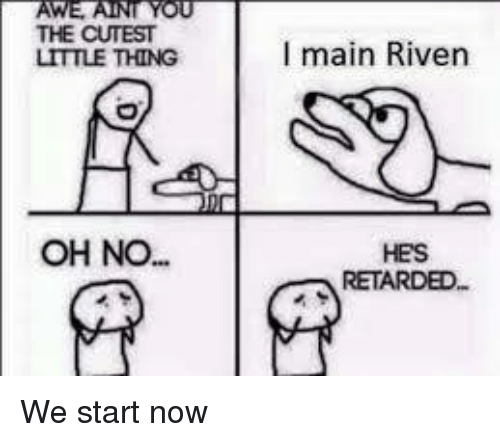 Retardeds: AWE YOU  THE CUTEST  LITTLE THING  OH NO.  I main Riven  HES  RETARDED We start now