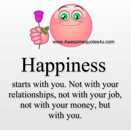 Memes, Money, and Happy: Awesom  uotes4u.com  Happiness  starts with you. Not with your  relationships, not with your job,  not with your money, but  with you
