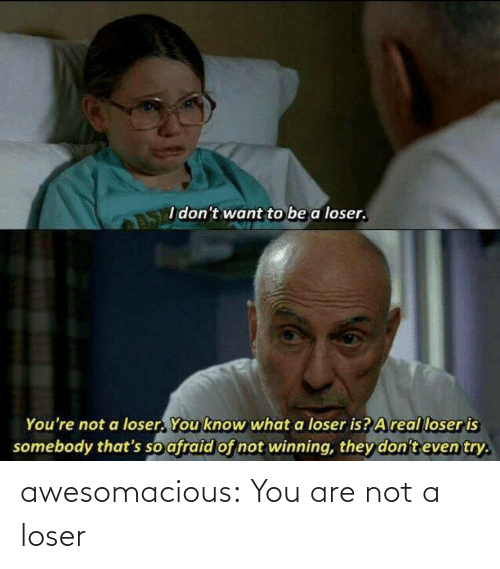 loser: awesomacious:  You are not a loser